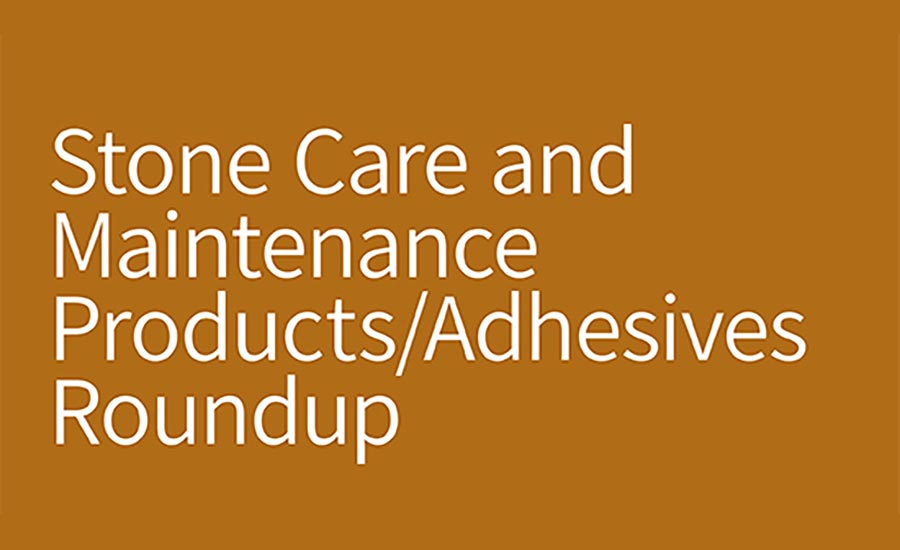 Stone Care and Maintenance Products/Adhesives Roundup